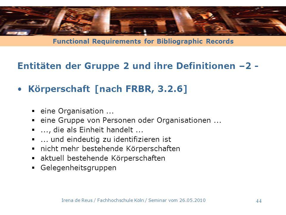 Functional Requirements for Bibliographic Records Irena de Reus / Fachhochschule Köln / Seminar vom 26.05.2010 45 Gruppe 3 Werk Expression Manifestation Exemplar Person Körperschaft Begriff Gegenstand Ereignis Ort Werk Hat zum Thema