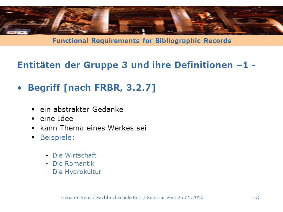 Functional Requirements for Bibliographic Records Irena de Reus / Fachhochschule Köln / Seminar vom 26.05.2010 46 Entitäten der Gruppe 3 und ihre Defi