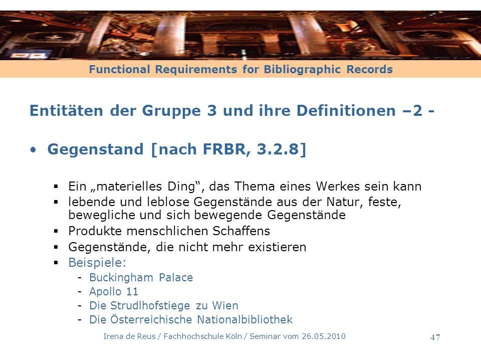 Functional Requirements for Bibliographic Records Irena de Reus / Fachhochschule Köln / Seminar vom 26.05.2010 47 Entitäten der Gruppe 3 und ihre Defi