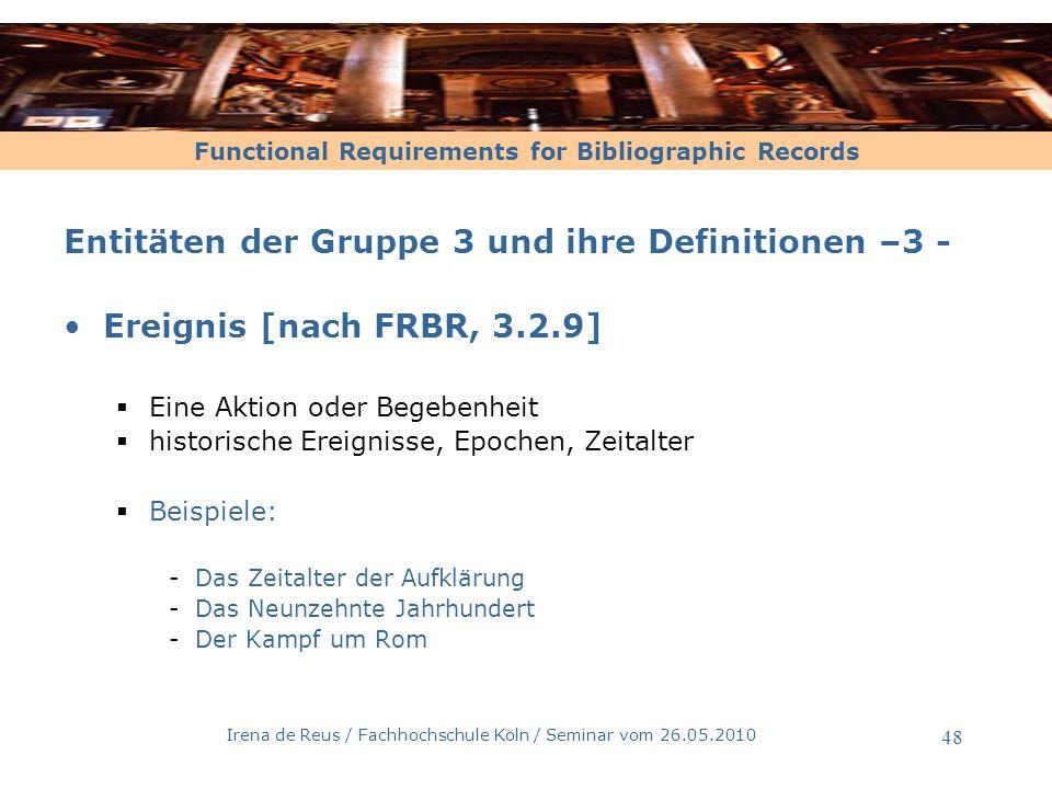Functional Requirements for Bibliographic Records Irena de Reus / Fachhochschule Köln / Seminar vom 26.05.2010 49 Entitäten der Gruppe 3 und ihre Definitionen – 4 - Ort [nach FRBR, 3.2.10] eine geograpische Ortsangabe -irdisch und außerirdisch -historisch und zeitgenössisch geographische Eigenschaften geo-politische Zuständigkeitsbereiche Beispiele: -Wien, Die Wachau,Tirol -Mittelerde, Gleis 9 ¾, Die Galaxis