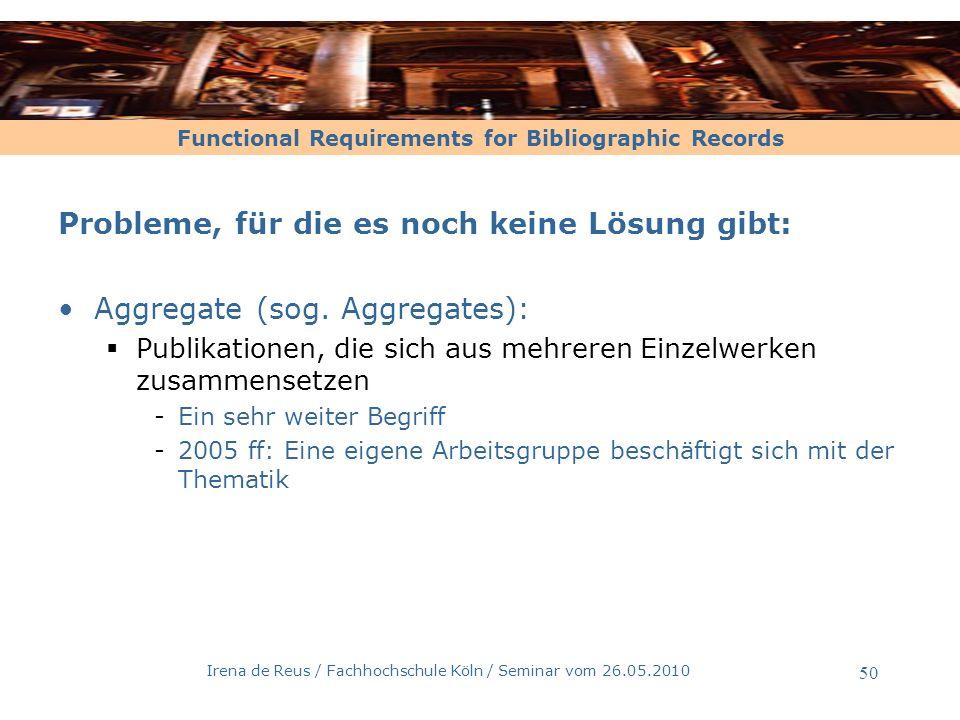 Functional Requirements for Bibliographic Records Irena de Reus / Fachhochschule Köln / Seminar vom 26.05.2010 50 Probleme, für die es noch keine Lösu