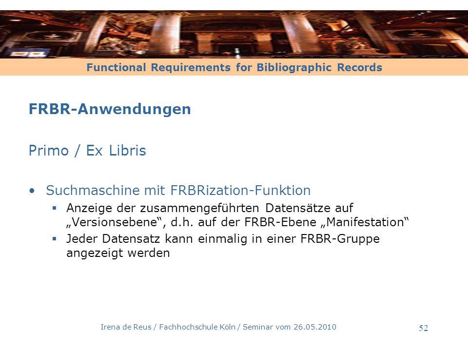 Functional Requirements for Bibliographic Records Irena de Reus / Fachhochschule Köln / Seminar vom 26.05.2010 52 FRBR-Anwendungen Primo / Ex Libris S