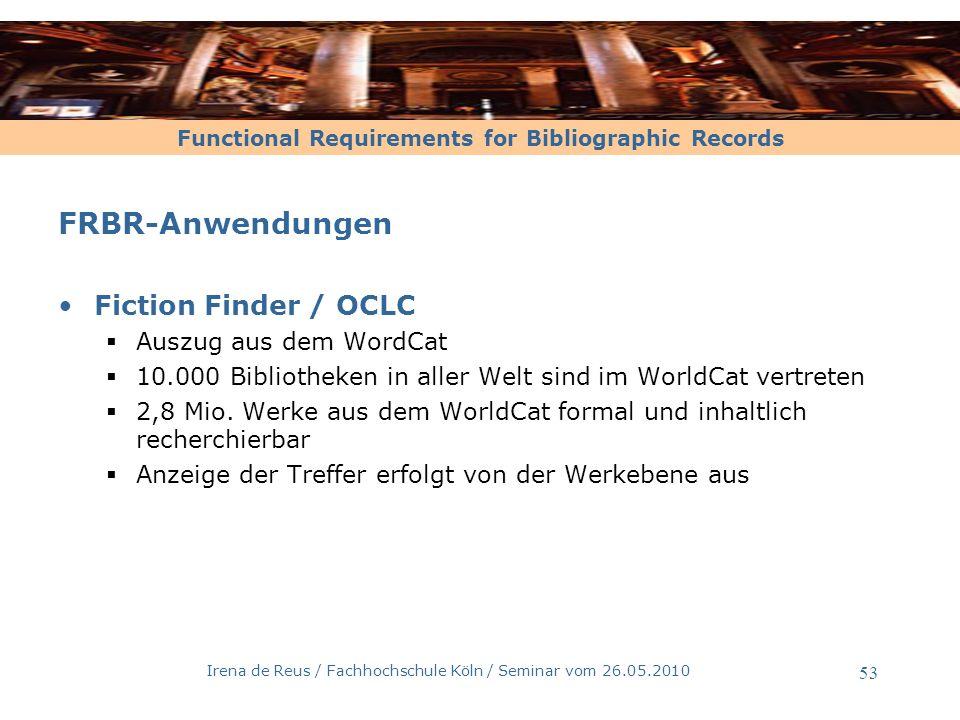 Functional Requirements for Bibliographic Records Irena de Reus / Fachhochschule Köln / Seminar vom 26.05.2010 54 FRBR-Anwendungen Probado Prototypischer Betrieb allgemeiner Dokumente Zielsetzung des Probado-Projektes automatische Erschlie ß ung und Bereitstellung von nichttexttuellenDokumenten innovative Benutzerschnittstellen f ü r Suchanfragen auf nichttextuellen Dokumenten Einbindung in bibliothekarische Gesch ä ftsg ä nge, zun ä chst f ü r die Anwendungsbereiche – Musik – 3D-Architekturdaten – e-Learning