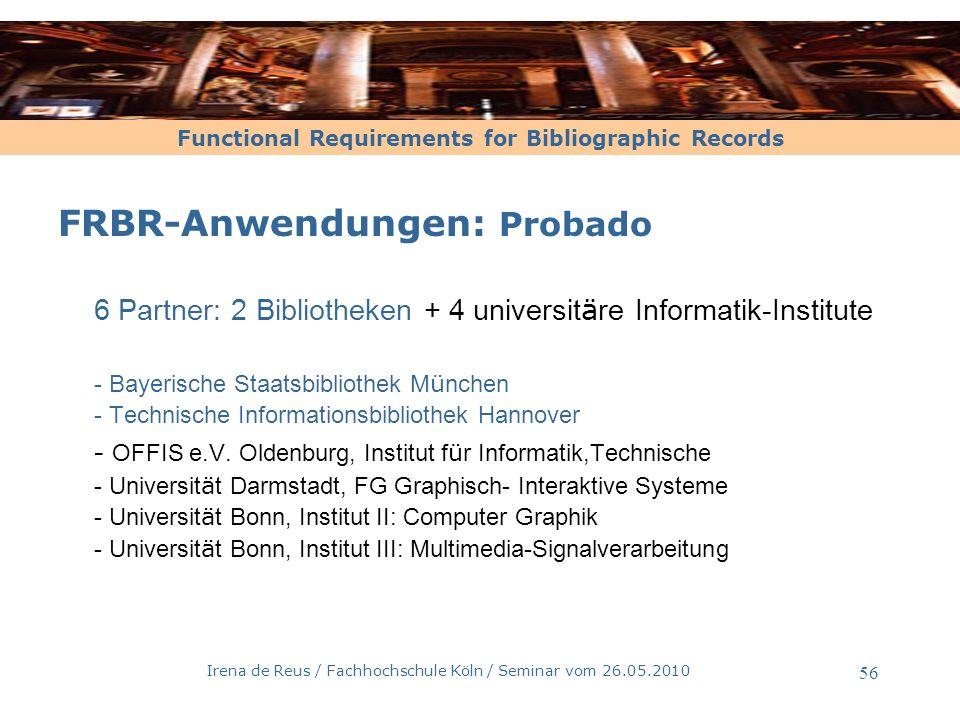 Functional Requirements for Bibliographic Records Irena de Reus / Fachhochschule Köln / Seminar vom 26.05.2010 57 FRBR-Anwendungen: Probado Warum beteiligt sich die BSB am Probado-Projekt.