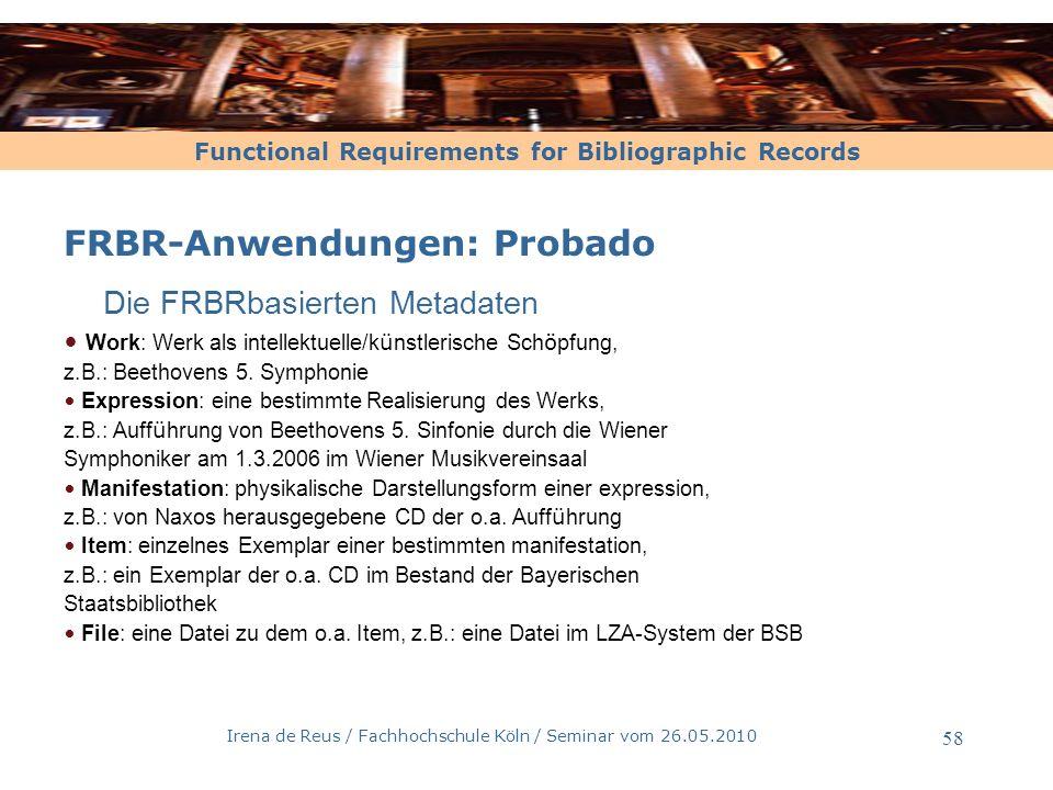 Functional Requirements for Bibliographic Records Irena de Reus / Fachhochschule Köln / Seminar vom 26.05.2010 59 FRBR-Anwendungen: Probado Erstellung der FRBR-basierten Metadaten durch Zugriff auf die Katalogdaten der BSB Zugriff auf Datenbanken der Tontr ä gerindustrie