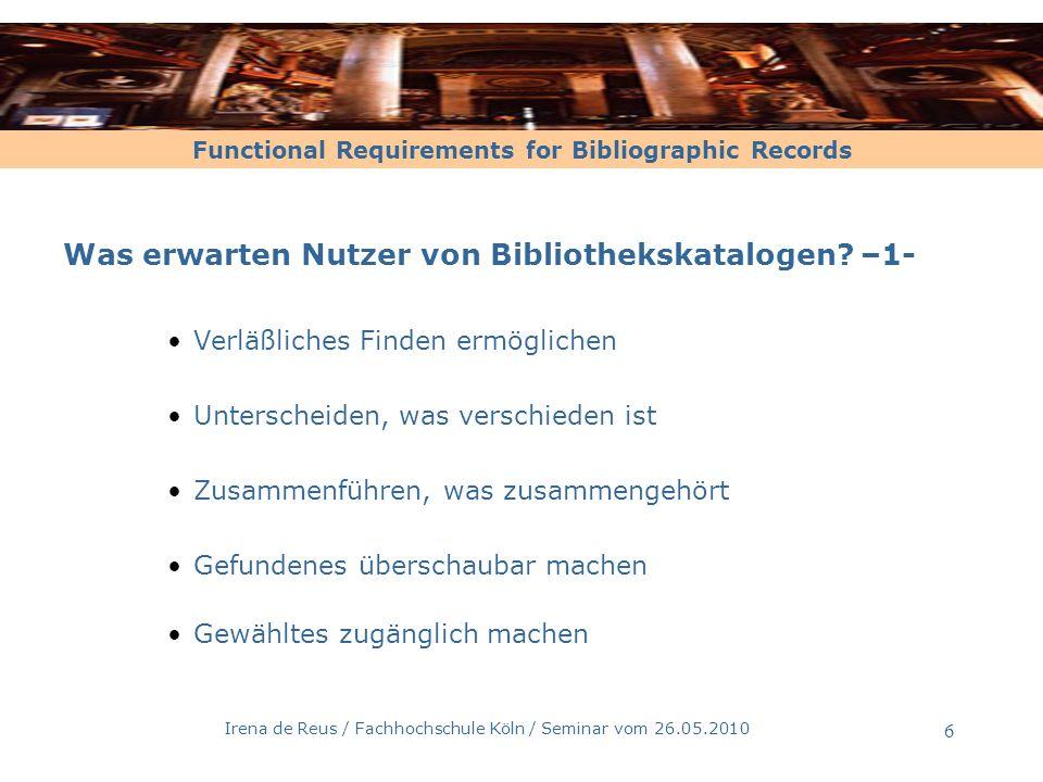 Functional Requirements for Bibliographic Records Irena de Reus / Fachhochschule Köln / Seminar vom 26.05.2010 6 Was erwarten Nutzer von Bibliothekska