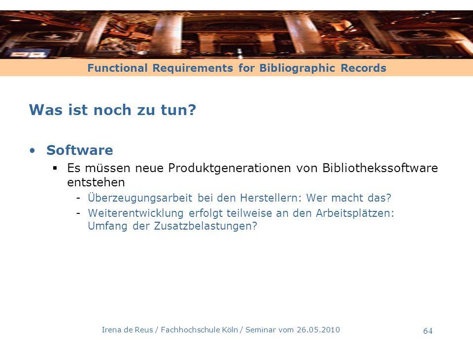 Functional Requirements for Bibliographic Records Irena de Reus / Fachhochschule Köln / Seminar vom 26.05.2010 64 Was ist noch zu tun? Software Es müs