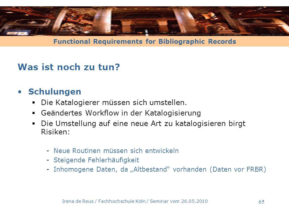 Functional Requirements for Bibliographic Records Irena de Reus / Fachhochschule Köln / Seminar vom 26.05.2010 66 Katalogisierungsaufwand -1- Bei der Katalogisierung nach FRBR müssen sich die Katalogisierer auf die abweichenden Definitionen FRBR vs.