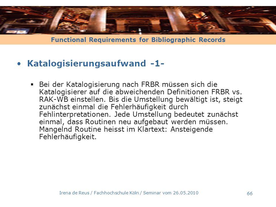 Functional Requirements for Bibliographic Records Irena de Reus / Fachhochschule Köln / Seminar vom 26.05.2010 66 Katalogisierungsaufwand -1- Bei der