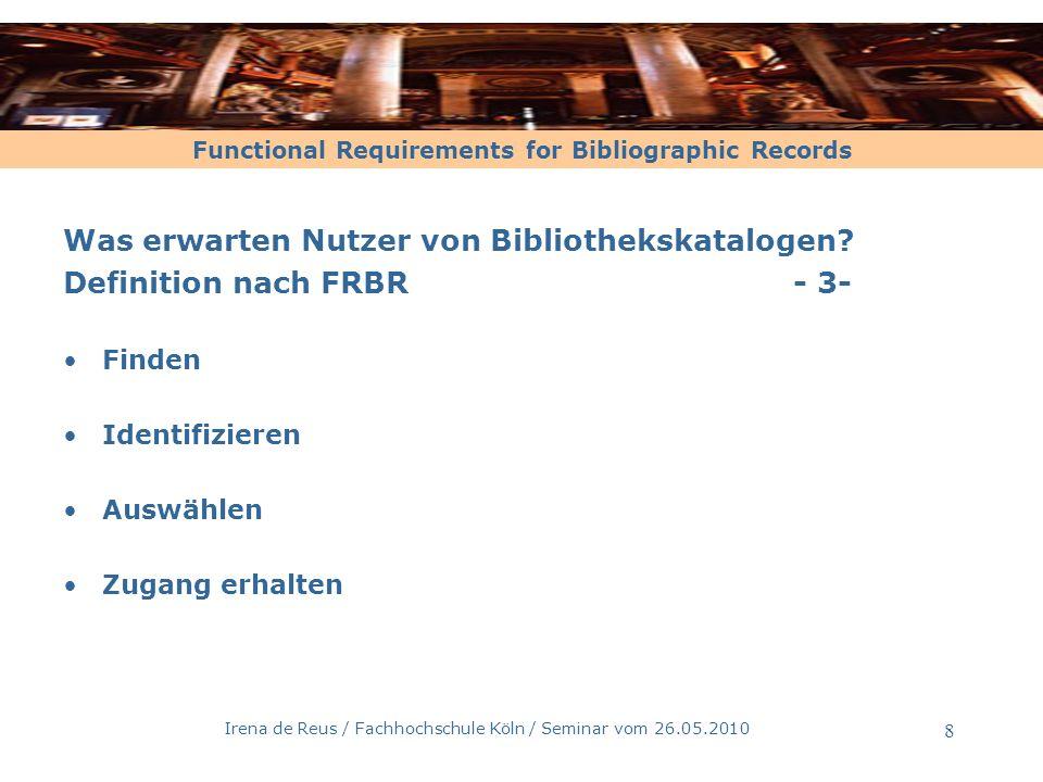 Functional Requirements for Bibliographic Records Irena de Reus / Fachhochschule Köln / Seminar vom 26.05.2010 8 Was erwarten Nutzer von Bibliothekska