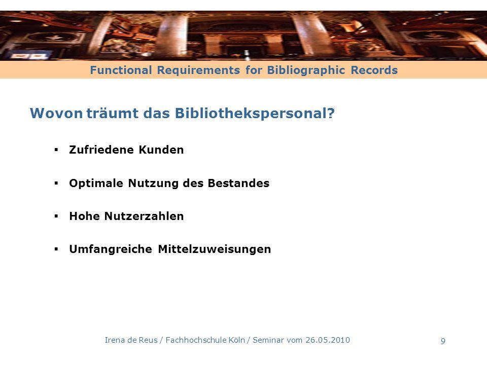 Functional Requirements for Bibliographic Records Irena de Reus / Fachhochschule Köln / Seminar vom 26.05.2010 9 Wovon träumt das Bibliothekspersonal?