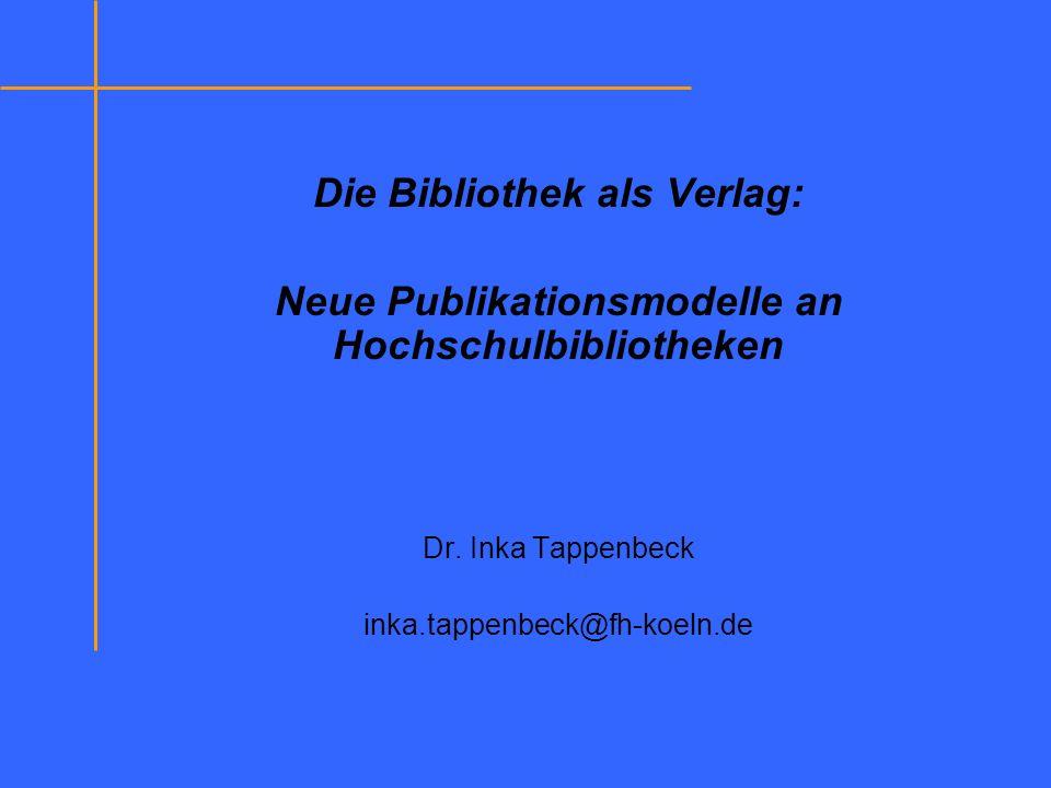 Die Bibliothek als Verlag: Neue Publikationsmodelle an Hochschulbibliotheken Dr. Inka Tappenbeck inka.tappenbeck@fh-koeln.de