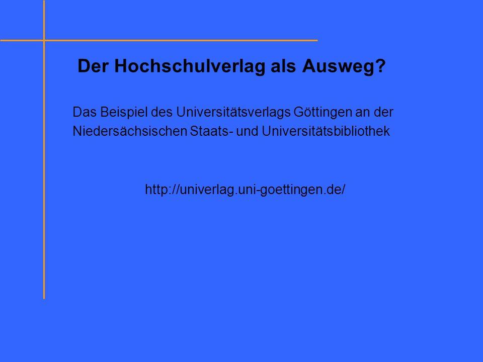 Der Hochschulverlag als Ausweg? Das Beispiel des Universitätsverlags Göttingen an der Niedersächsischen Staats- und Universitätsbibliothek http://univ