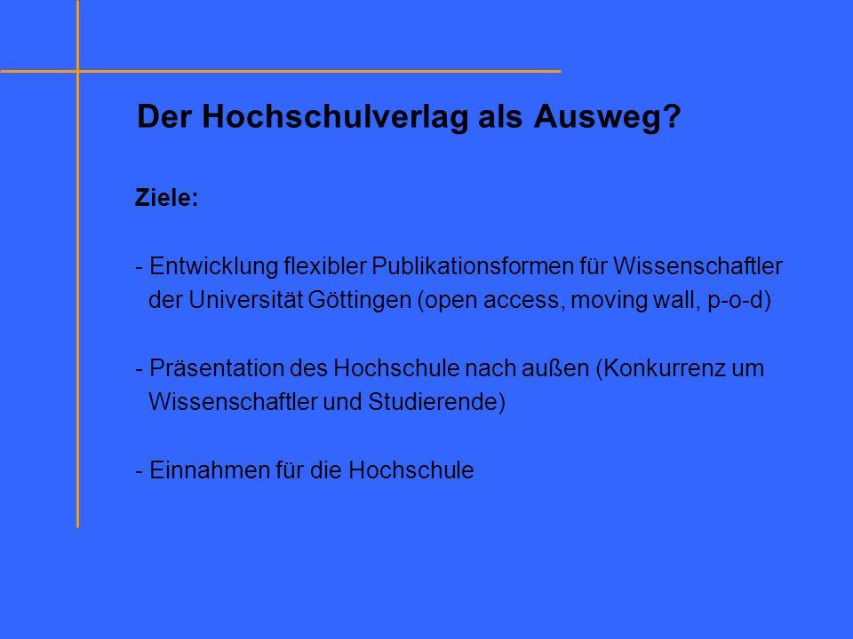 Der Hochschulverlag als Ausweg? Ziele: - Entwicklung flexibler Publikationsformen für Wissenschaftler der Universität Göttingen (open access, moving w
