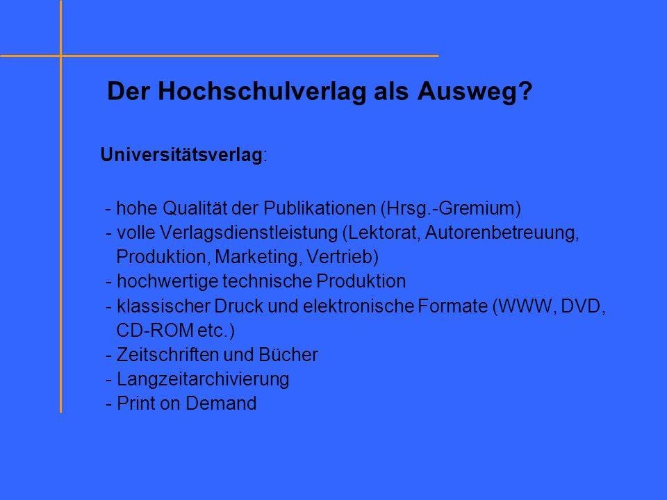 Der Hochschulverlag als Ausweg? Universitätsverlag: - hohe Qualität der Publikationen (Hrsg.-Gremium) - volle Verlagsdienstleistung (Lektorat, Autoren