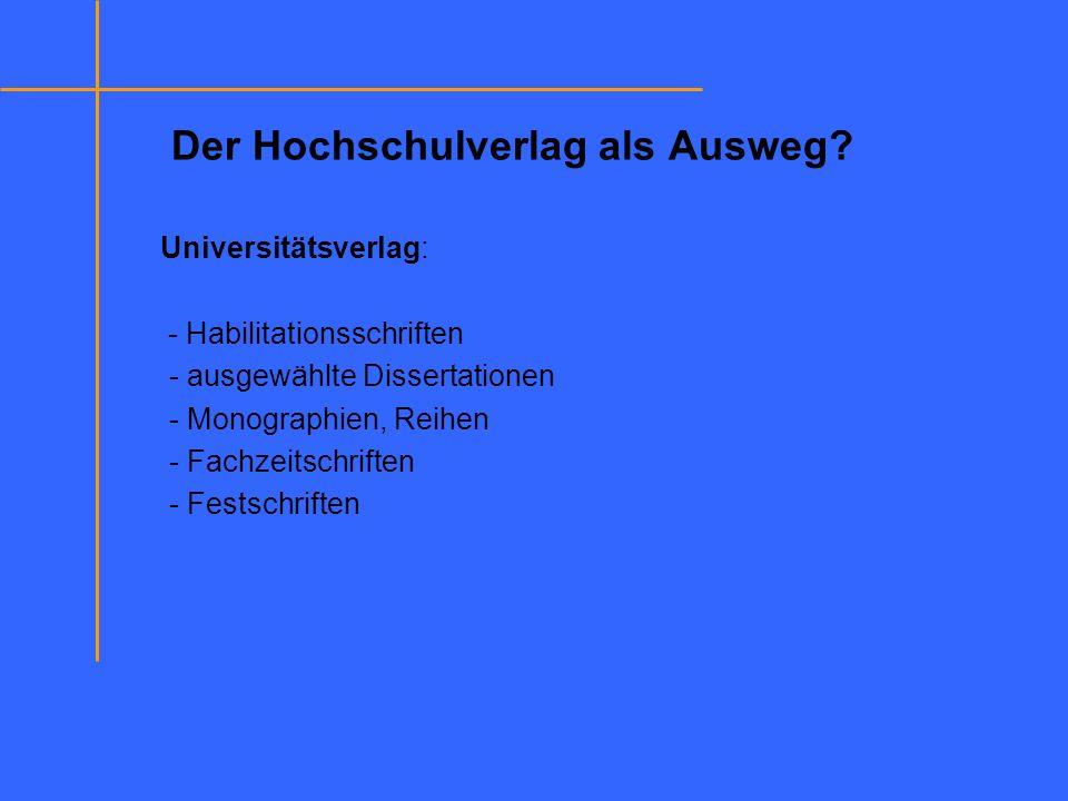Der Hochschulverlag als Ausweg? Universitätsverlag: - Habilitationsschriften - ausgewählte Dissertationen - Monographien, Reihen - Fachzeitschriften -