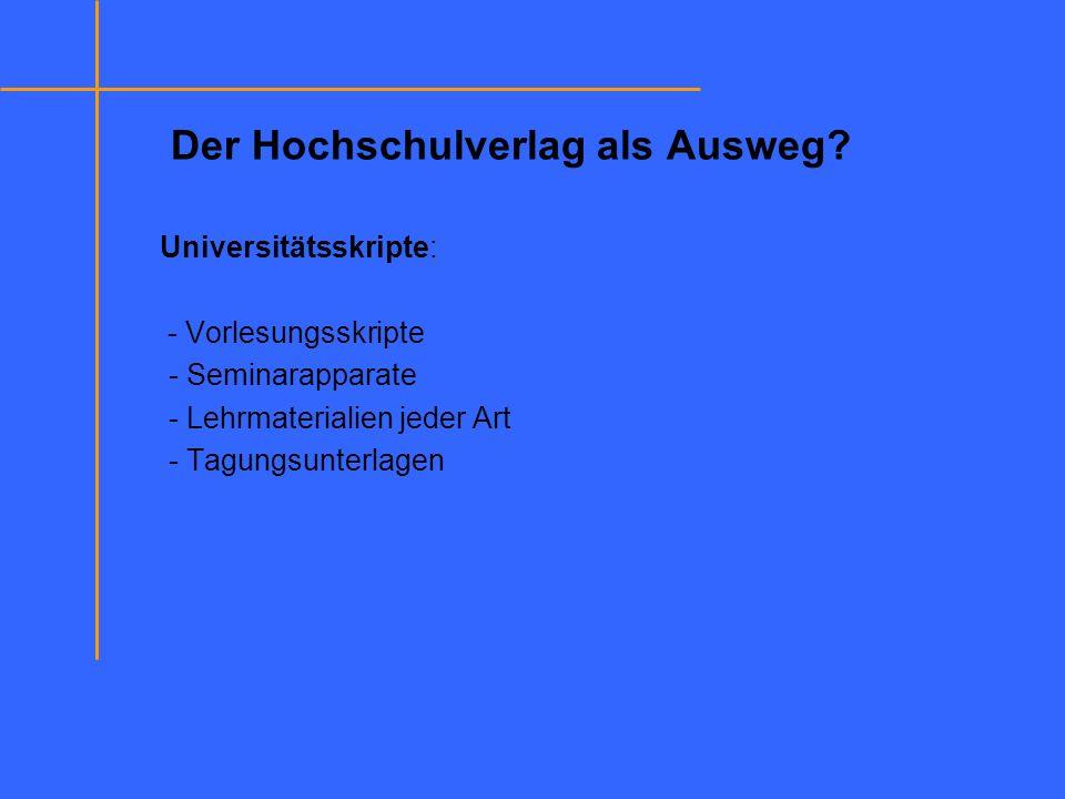 Der Hochschulverlag als Ausweg? Universitätsskripte: - Vorlesungsskripte - Seminarapparate - Lehrmaterialien jeder Art - Tagungsunterlagen