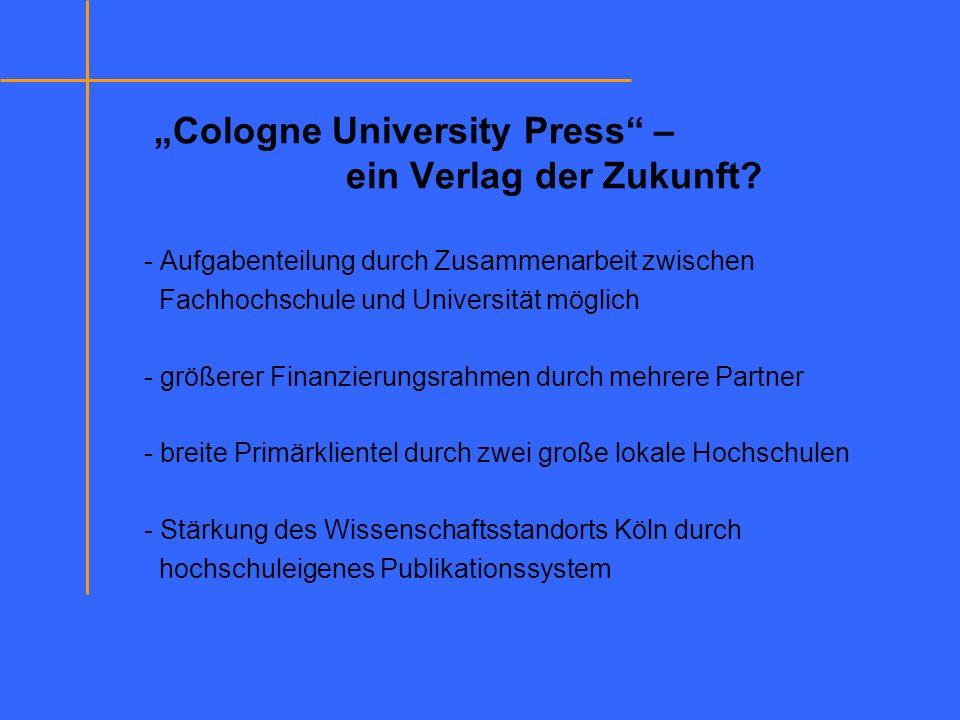 Cologne University Press – ein Verlag der Zukunft? - Aufgabenteilung durch Zusammenarbeit zwischen Fachhochschule und Universität möglich - größerer F