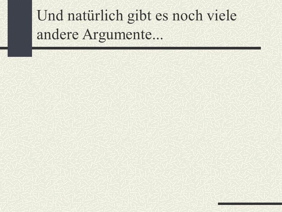 Und natürlich gibt es noch viele andere Argumente...