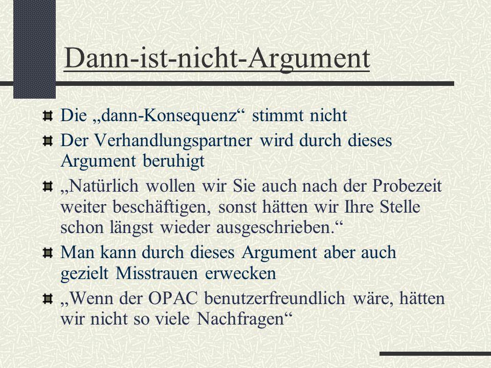 Dann-ist-nicht-Argument Die dann-Konsequenz stimmt nicht Der Verhandlungspartner wird durch dieses Argument beruhigt Natürlich wollen wir Sie auch nac