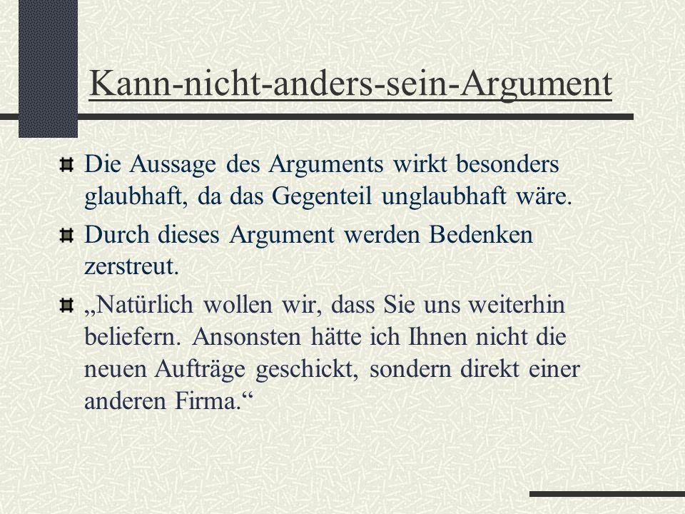 Kann-nicht-anders-sein-Argument Die Aussage des Arguments wirkt besonders glaubhaft, da das Gegenteil unglaubhaft wäre. Durch dieses Argument werden B