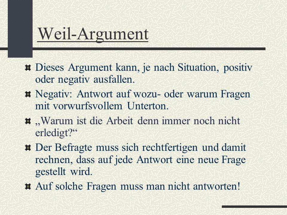 Weil-Argument Dieses Argument kann, je nach Situation, positiv oder negativ ausfallen. Negativ: Antwort auf wozu- oder warum Fragen mit vorwurfsvollem