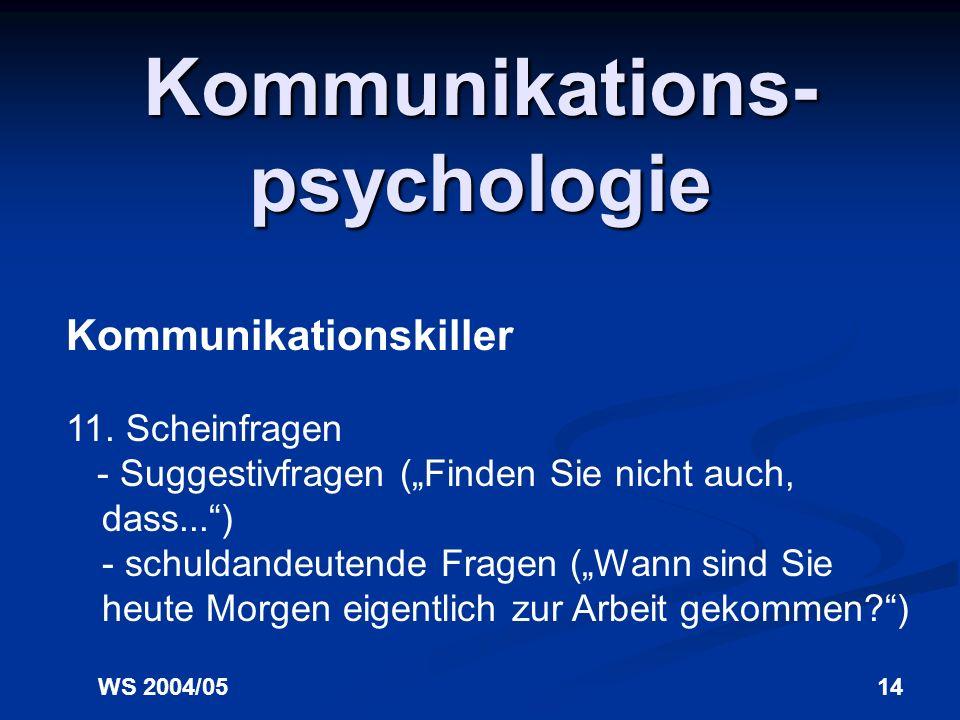 WS 2004/0513 Kommunikations- psychologie Kommunikationskiller 10. Andere vorschieben Wenn Sie Kritik äußern, tun Sie das im eigenen Namen und nicht fü