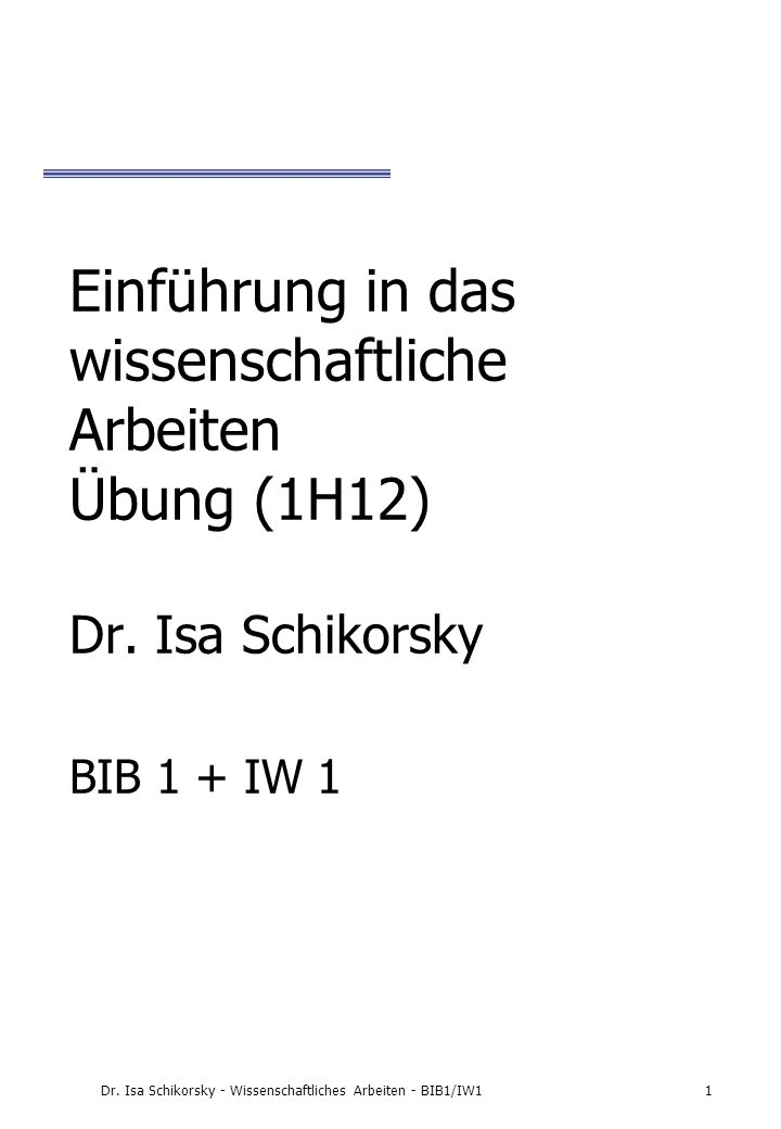 Dr. Isa Schikorsky - Wissenschaftliches Arbeiten - BIB1/IW11 Einführung in das wissenschaftliche Arbeiten Übung (1H12) Dr. Isa Schikorsky BIB 1 + IW 1
