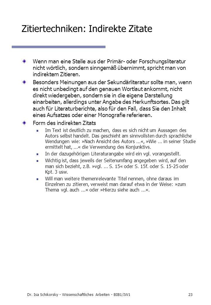 Dr. Isa Schikorsky - Wissenschaftliches Arbeiten - BIB1/IW123 Zitiertechniken: Indirekte Zitate Wenn man eine Stelle aus der Primär- oder Forschungsli
