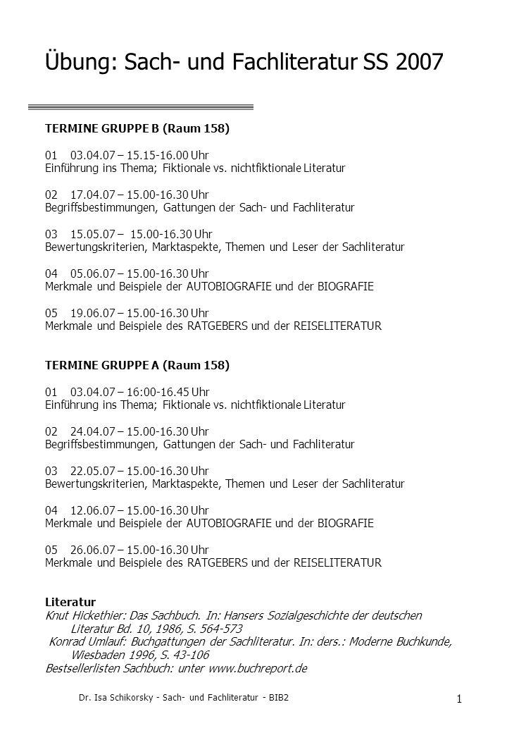 Dr. Isa Schikorsky - Sach- und Fachliteratur - BIB2 1 Übung: Sach- und Fachliteratur SS 2007 TERMINE GRUPPE B (Raum 158) 0103.04.07 – 15.15-16.00 Uhr