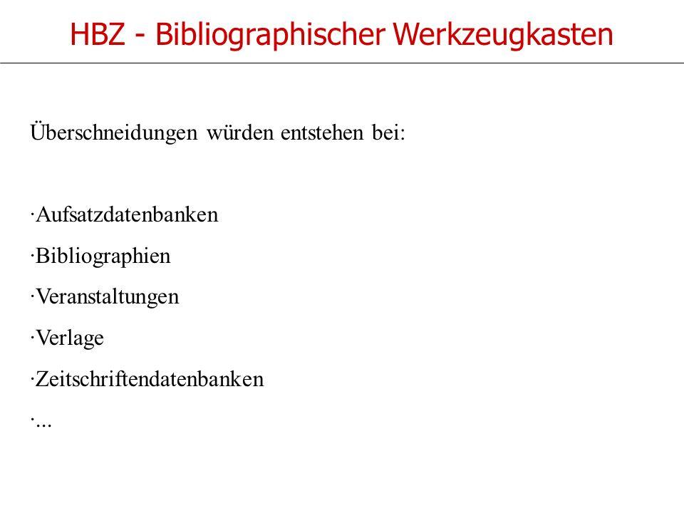 HBZ - Bibliographischer Werkzeugkasten Überschneidungen würden entstehen bei: ·Aufsatzdatenbanken ·Bibliographien ·Veranstaltungen ·Verlage ·Zeitschriftendatenbanken ·...
