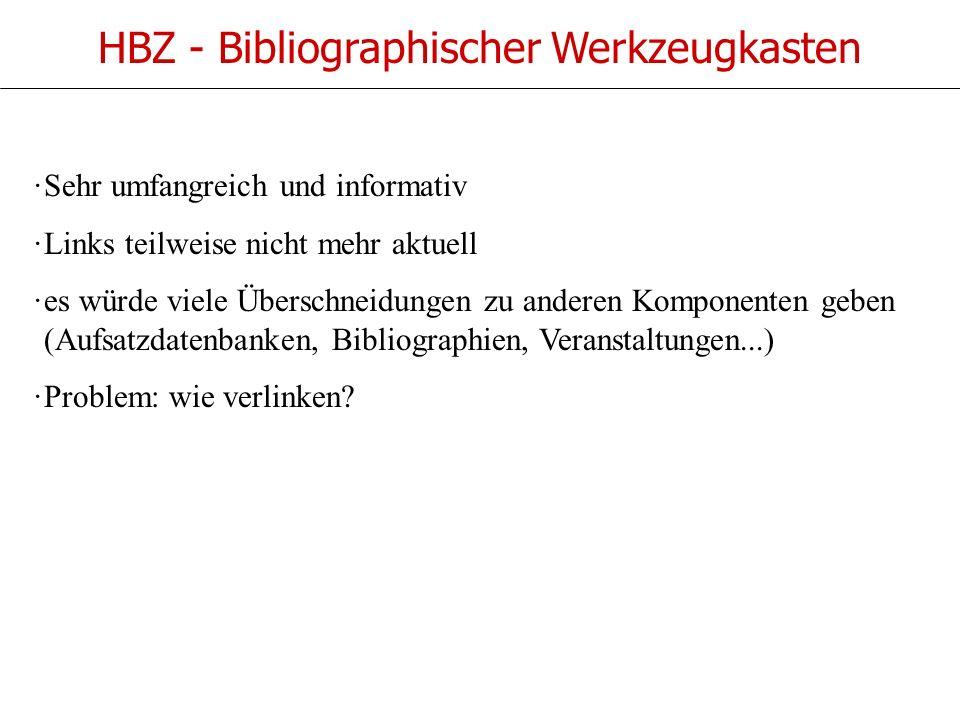 HBZ - Bibliographischer Werkzeugkasten ·Sehr umfangreich und informativ ·Links teilweise nicht mehr aktuell ·es würde viele Überschneidungen zu anderen Komponenten geben (Aufsatzdatenbanken, Bibliographien, Veranstaltungen...) ·Problem: wie verlinken