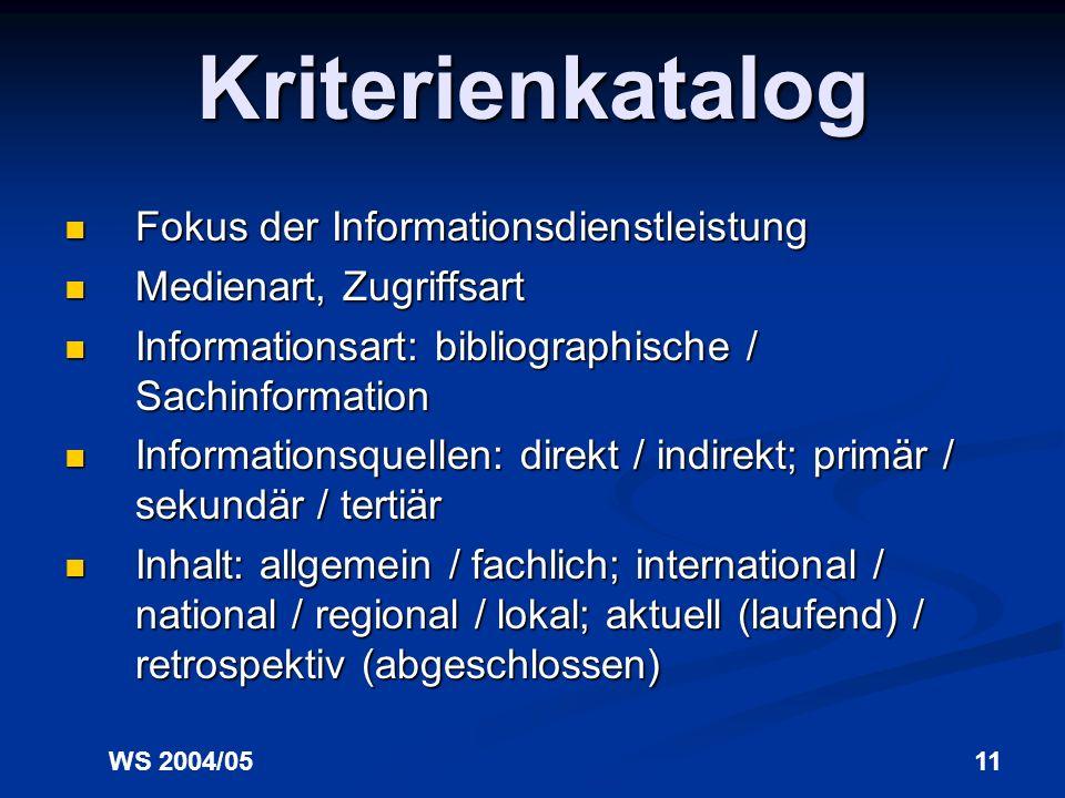 WS 2004/0511 Kriterienkatalog Fokus der Informationsdienstleistung Fokus der Informationsdienstleistung Medienart, Zugriffsart Medienart, Zugriffsart Informationsart: bibliographische / Sachinformation Informationsart: bibliographische / Sachinformation Informationsquellen: direkt / indirekt; primär / sekundär / tertiär Informationsquellen: direkt / indirekt; primär / sekundär / tertiär Inhalt: allgemein / fachlich; international / national / regional / lokal; aktuell (laufend) / retrospektiv (abgeschlossen) Inhalt: allgemein / fachlich; international / national / regional / lokal; aktuell (laufend) / retrospektiv (abgeschlossen)