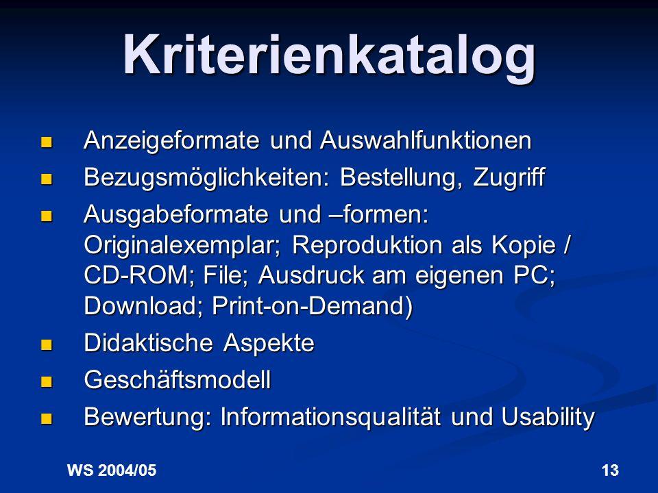WS 2004/0513 Kriterienkatalog Anzeigeformate und Auswahlfunktionen Anzeigeformate und Auswahlfunktionen Bezugsmöglichkeiten: Bestellung, Zugriff Bezugsmöglichkeiten: Bestellung, Zugriff Ausgabeformate und –formen: Originalexemplar; Reproduktion als Kopie / CD-ROM; File; Ausdruck am eigenen PC; Download; Print-on-Demand) Ausgabeformate und –formen: Originalexemplar; Reproduktion als Kopie / CD-ROM; File; Ausdruck am eigenen PC; Download; Print-on-Demand) Didaktische Aspekte Didaktische Aspekte Geschäftsmodell Geschäftsmodell Bewertung: Informationsqualität und Usability Bewertung: Informationsqualität und Usability