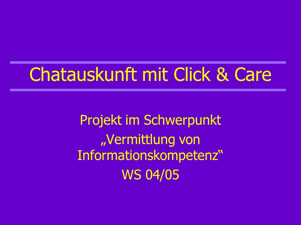 Chatauskunft mit Click & Care Projekt im Schwerpunkt Vermittlung von Informationskompetenz WS 04/05