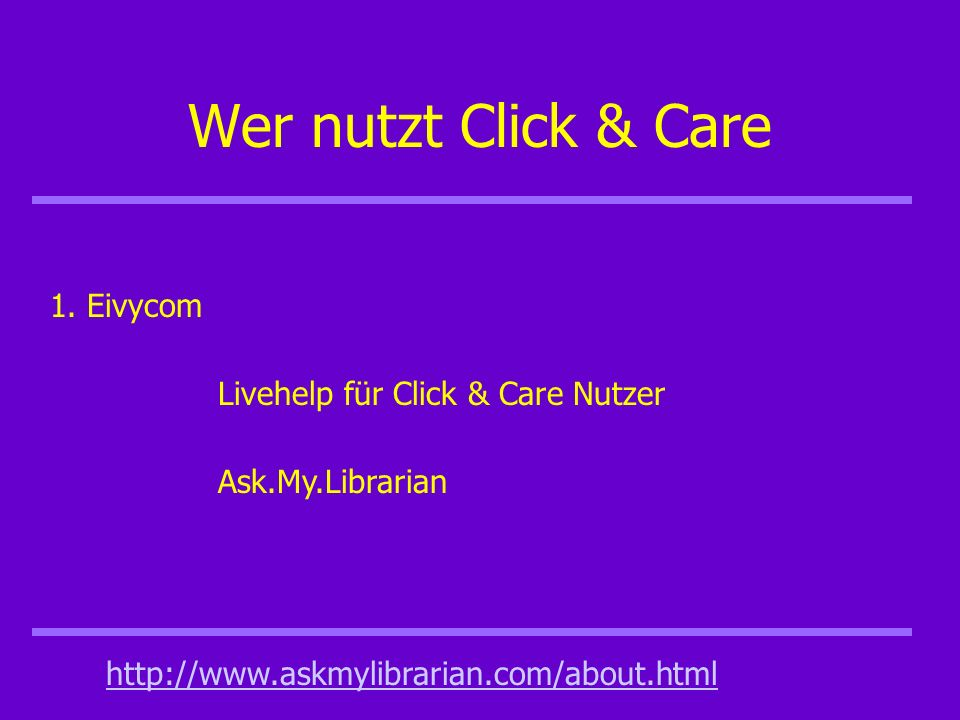 Wer nutzt Click & Care 1. Eivycom Livehelp für Click & Care Nutzer http://www.askmylibrarian.com/about.html Ask.My.Librarian