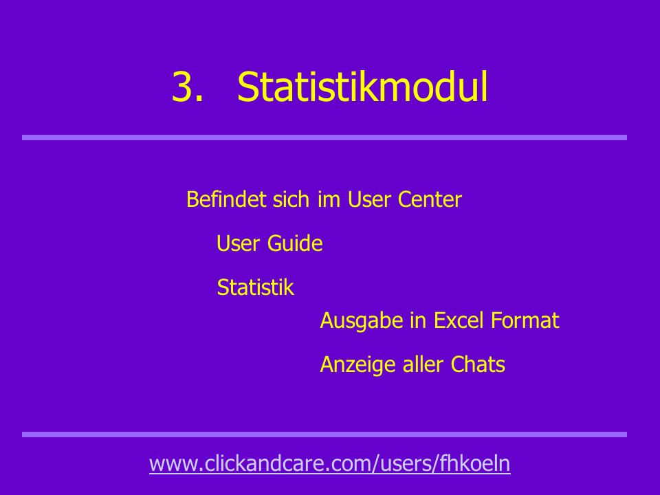 3.Statistikmodul www.clickandcare.com/users/fhkoeln Befindet sich im User Center User Guide Statistik Ausgabe in Excel Format Anzeige aller Chats