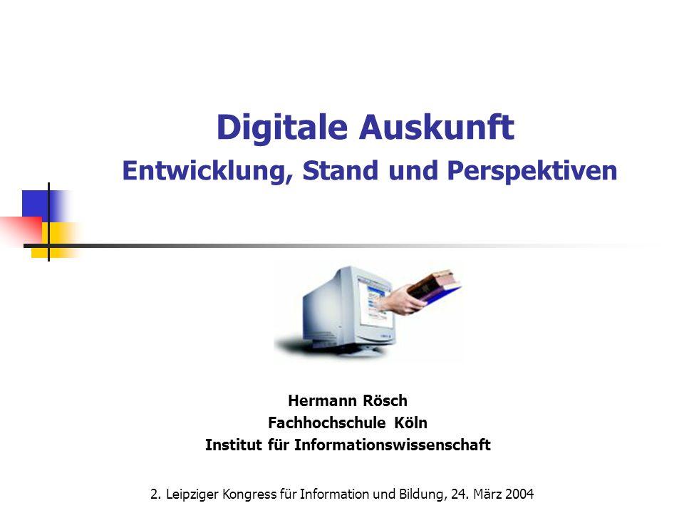 Digitale Auskunft Entwicklung, Stand und Perspektiven Hermann Rösch Fachhochschule Köln Institut für Informationswissenschaft 2. Leipziger Kongress fü