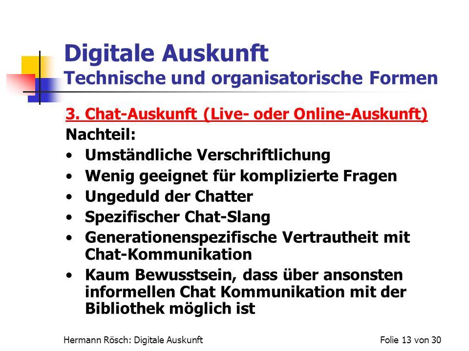 Hermann Rösch: Digitale AuskunftFolie 13 von 30 Digitale Auskunft Technische und organisatorische Formen 3. Chat-Auskunft (Live- oder Online-Auskunft)