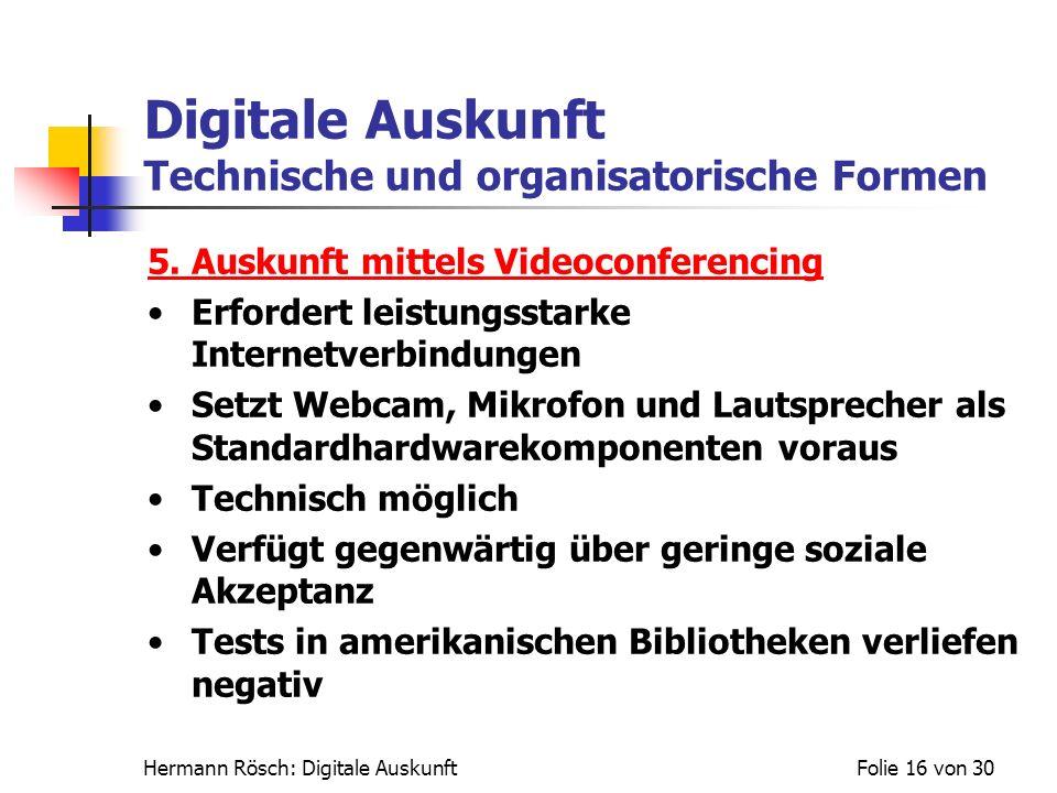 Hermann Rösch: Digitale AuskunftFolie 16 von 30 Digitale Auskunft Technische und organisatorische Formen 5. Auskunft mittels Videoconferencing Erforde