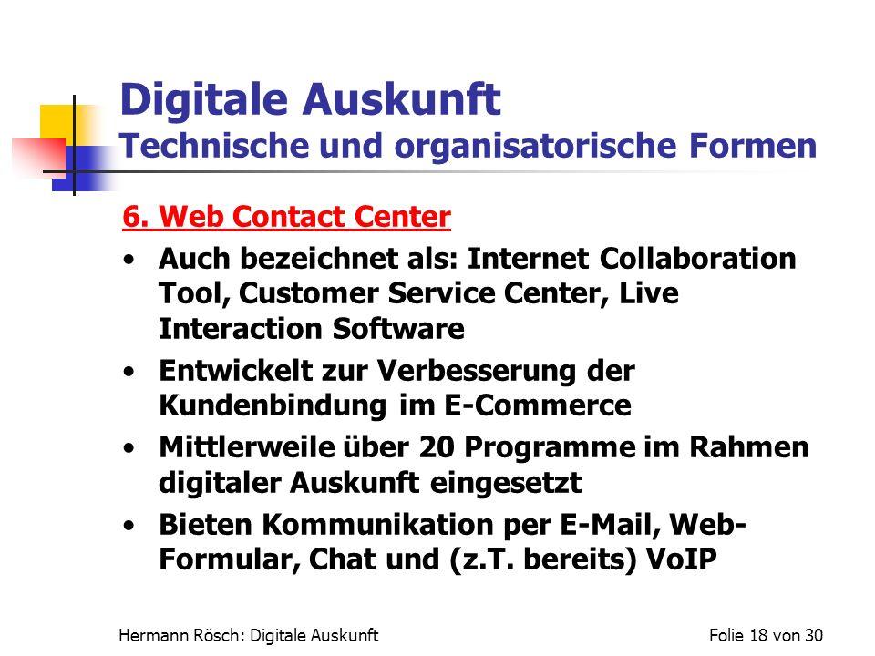 Hermann Rösch: Digitale AuskunftFolie 18 von 30 Digitale Auskunft Technische und organisatorische Formen 6. Web Contact Center Auch bezeichnet als: In