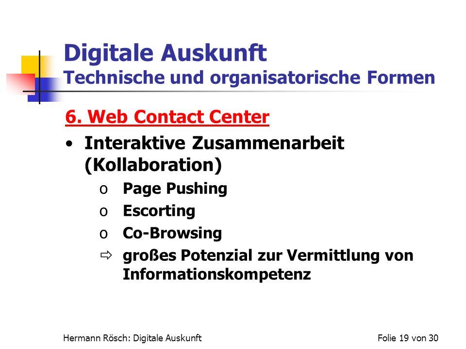 Hermann Rösch: Digitale AuskunftFolie 19 von 30 Digitale Auskunft Technische und organisatorische Formen 6. Web Contact Center Interaktive Zusammenarb