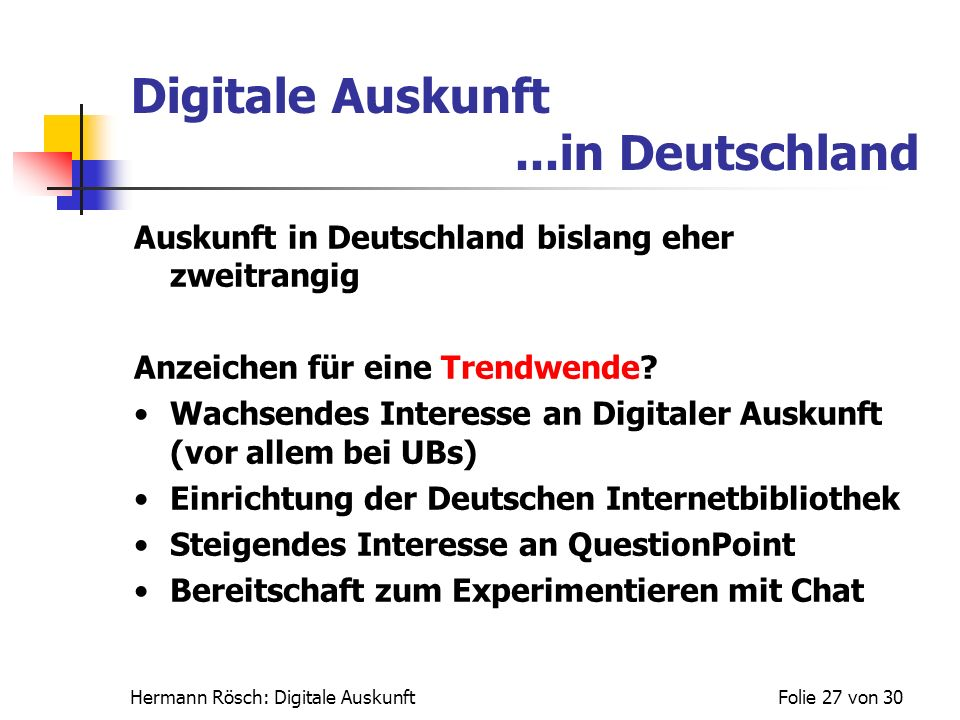 Hermann Rösch: Digitale AuskunftFolie 27 von 30 Digitale Auskunft...in Deutschland Auskunft in Deutschland bislang eher zweitrangig Anzeichen für eine