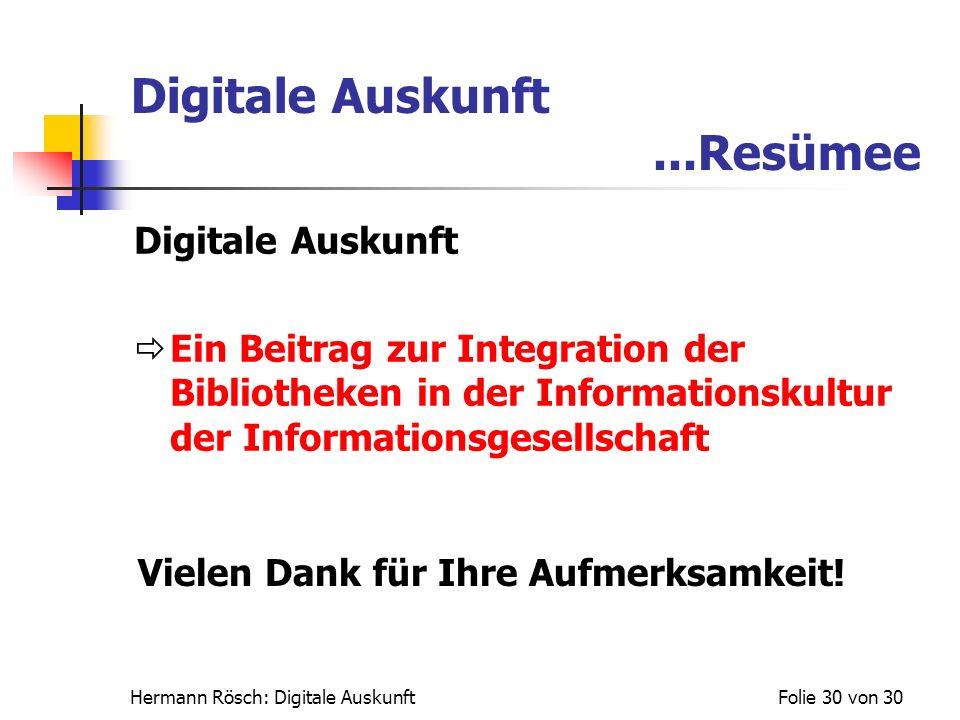 Hermann Rösch: Digitale AuskunftFolie 30 von 30 Digitale Auskunft...Resümee Digitale Auskunft Ein Beitrag zur Integration der Bibliotheken in der Info