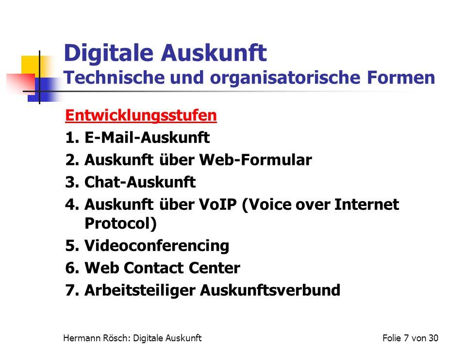 Hermann Rösch: Digitale AuskunftFolie 7 von 30 Digitale Auskunft Technische und organisatorische Formen Entwicklungsstufen 1. E-Mail-Auskunft 2. Ausku