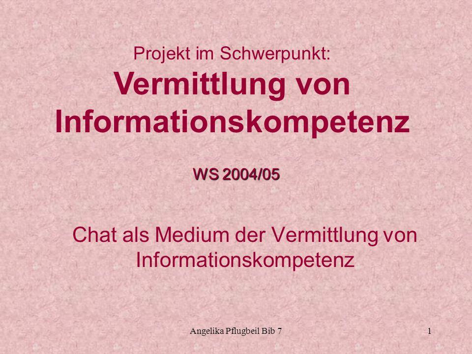 Angelika Pflugbeil Bib 71 Chat als Medium der Vermittlung von Informationskompetenz Projekt im Schwerpunkt: Vermittlung von Informationskompetenz WS 2