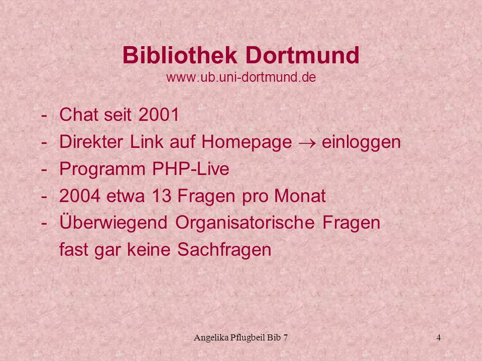 Angelika Pflugbeil Bib 74 Bibliothek Dortmund www.ub.uni-dortmund.de -Chat seit 2001 -Direkter Link auf Homepage einloggen -Programm PHP-Live -2004 et