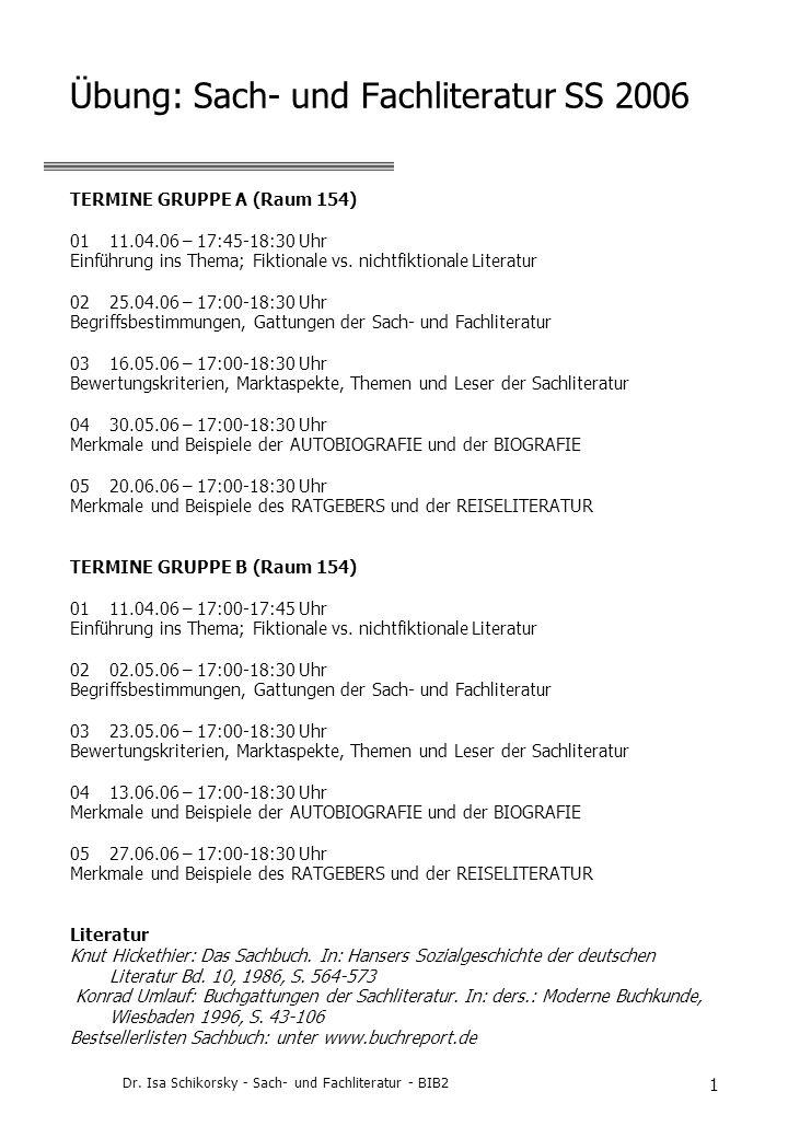 Dr. Isa Schikorsky - Sach- und Fachliteratur - BIB2 1 Übung: Sach- und Fachliteratur SS 2006 TERMINE GRUPPE A (Raum 154) 0111.04.06 – 17:45-18:30 Uhr