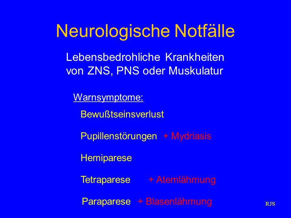 RJS Neurologische Notfälle Lebensbedrohliche Krankheiten von ZNS, PNS oder Muskulatur Hemiparese Bewußtseinsverlust Warnsymptome: Pupillenstörungen+ M