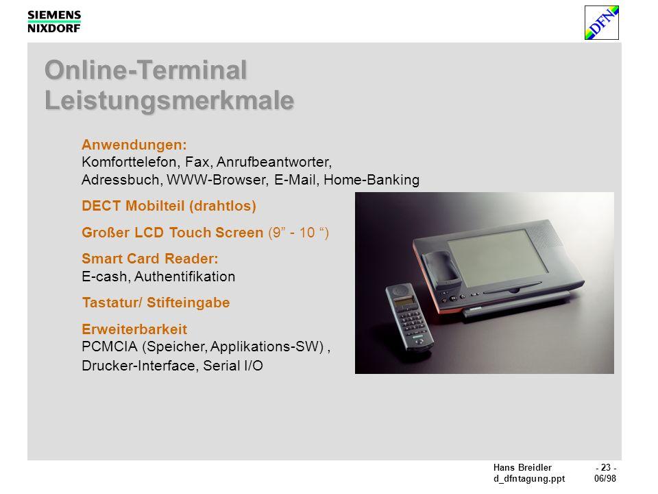 Hans Breidler- 23 - d_dfntagung.ppt06/98 Anwendungen: Komforttelefon, Fax, Anrufbeantworter, Adressbuch, WWW-Browser, E-Mail, Home-Banking DECT Mobilteil (drahtlos) Großer LCD Touch Screen (9 - 10 ) Smart Card Reader: E-cash, Authentifikation Tastatur/ Stifteingabe Erweiterbarkeit PCMCIA (Speicher, Applikations-SW), Drucker-Interface, Serial I/O Online-Terminal Leistungsmerkmale